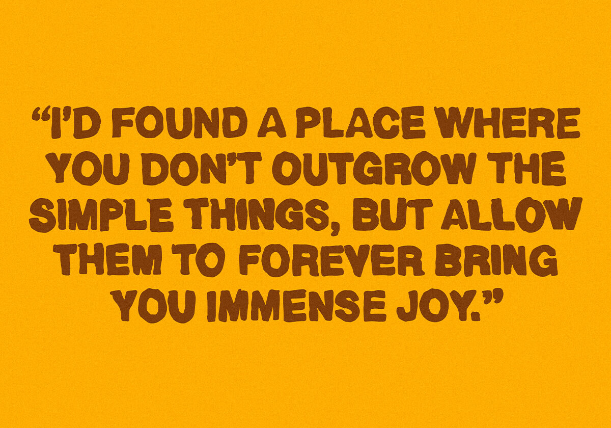 "a quote reading ""I'd found a place where you don't outgrow the simple things, but allow them to forever bring you immense joy"""""